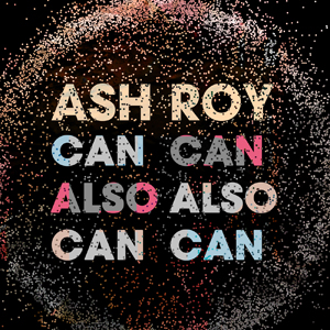 Ash Roy – Can Also Can