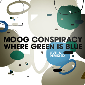 Moog Conspiracy – Where Green Is Blue [Live & Remixed]